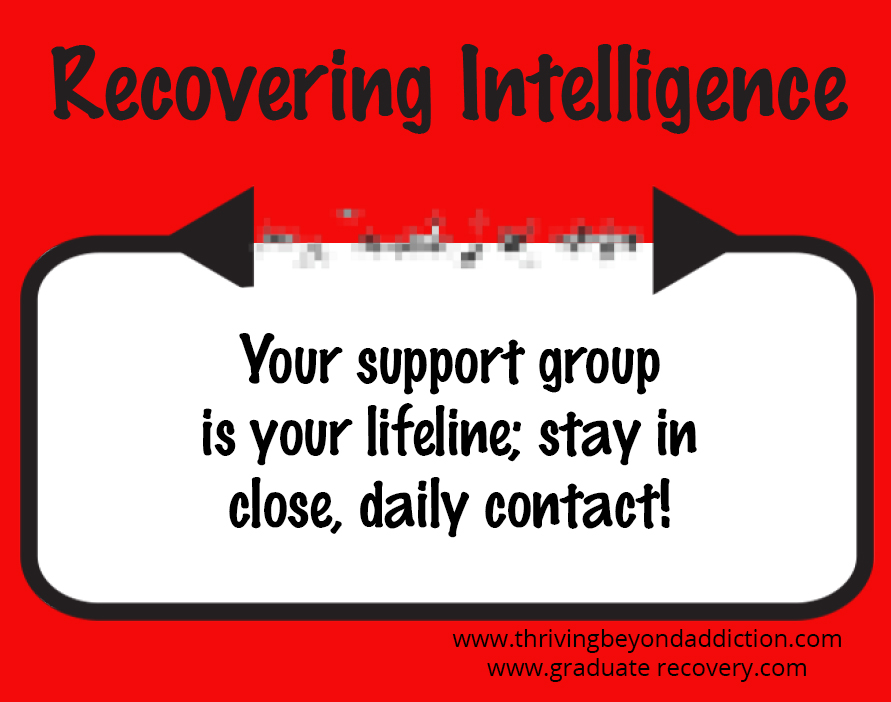 Your support group is your lifeline; stay in close, daily contact!