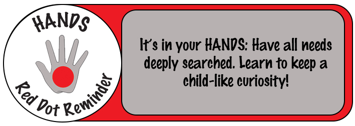 It's in Your HANDS: Have all needs deeply searched. Learn to keep a child-like curiosity.
